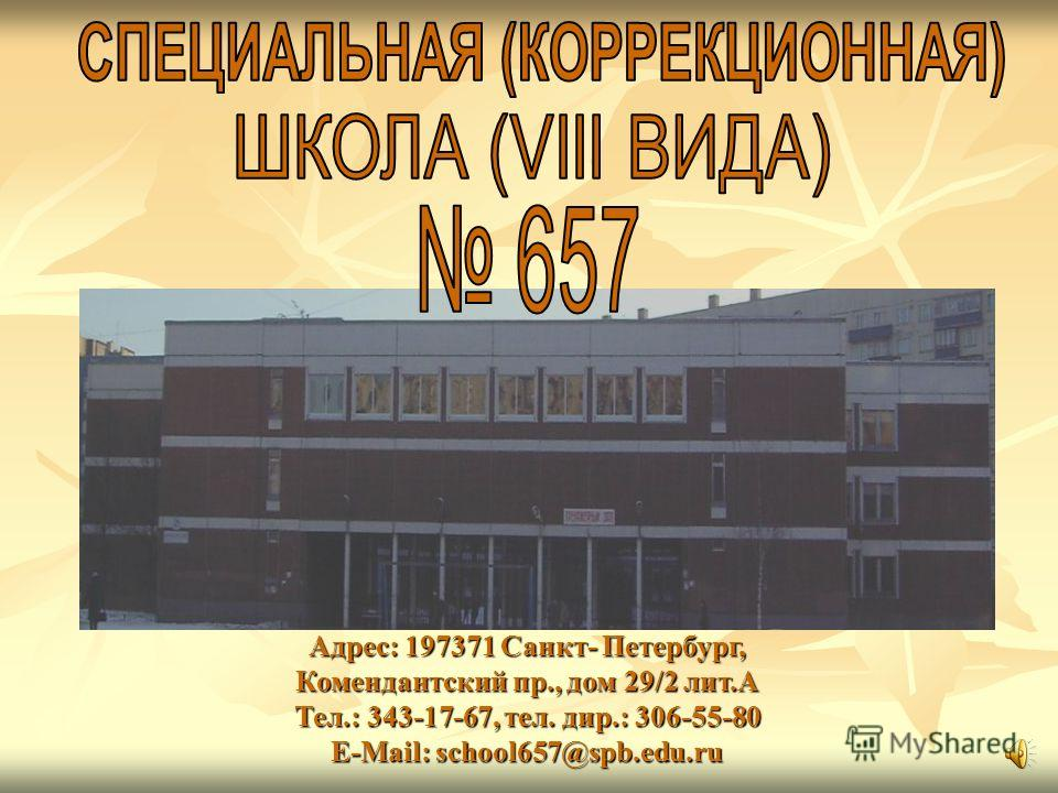Адрес: 197371 Санкт- Петербург, Комендантский пр., дом 29/2 лит.А Тел.: 343-17-67, тел. дир.: 306-55-80 Е-Mail: school657@spb.edu.ru