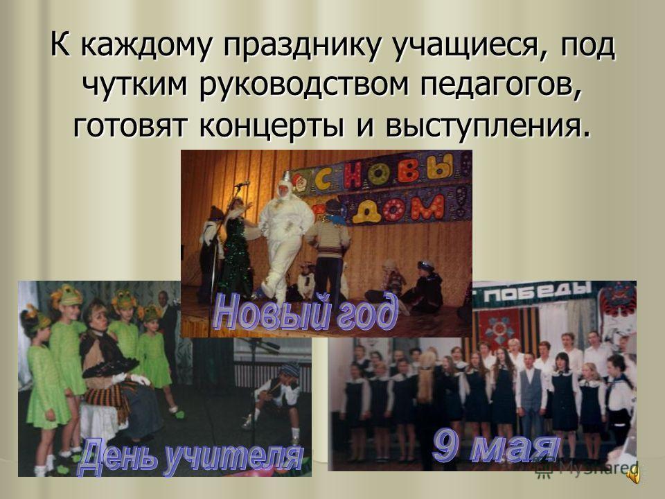 К каждому празднику учащиеся, под чутким руководством педагогов, готовят концерты и выступления.
