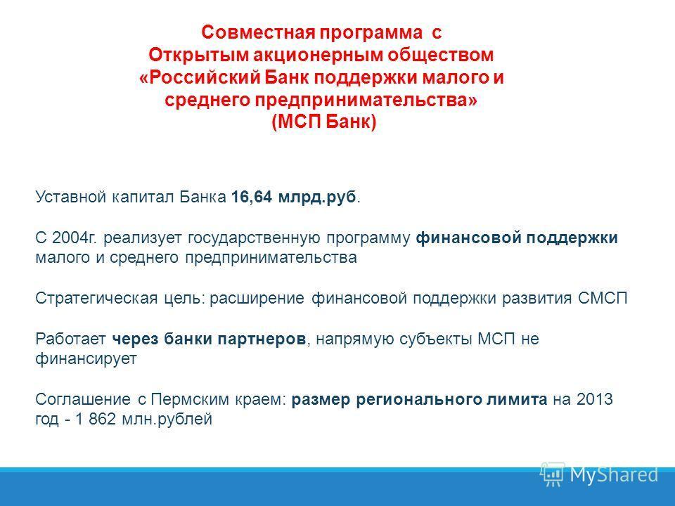 Совместная программа с Открытым акционерным обществом «Российский Банк поддержки малого и среднего предпринимательства» (МСП Банк) Уставной капитал Банка 16,64 млрд.руб. С 2004г. реализует государственную программу финансовой поддержки малого и средн