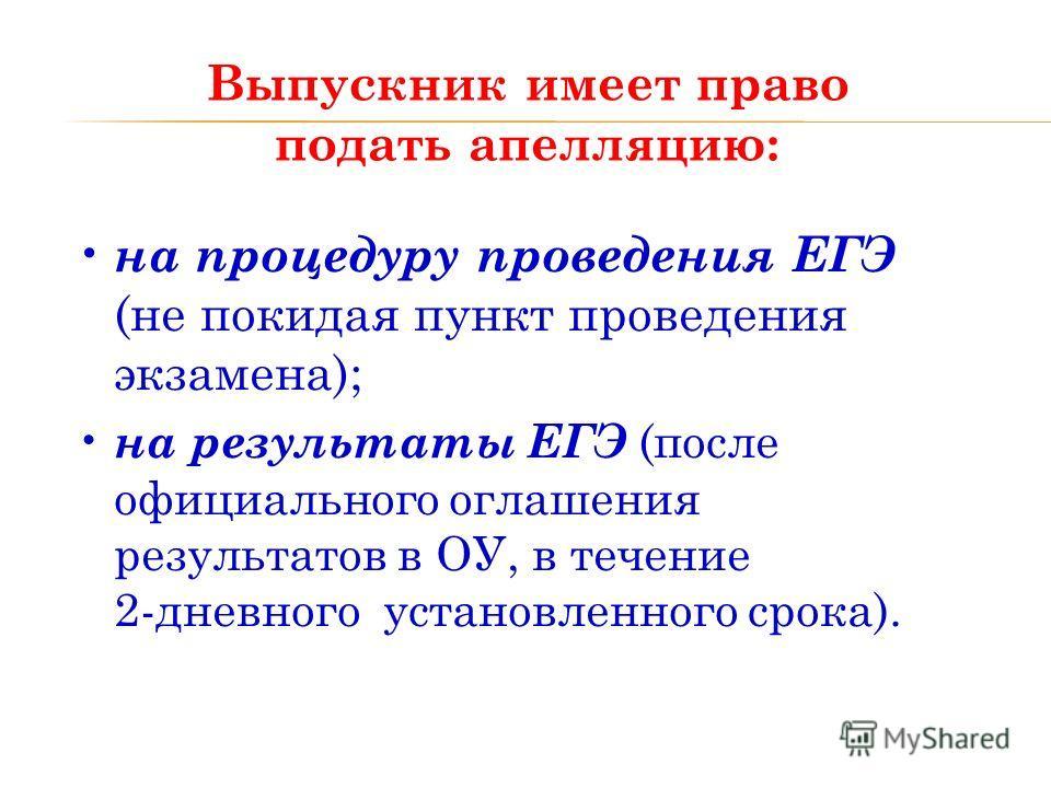 Выпускник имеет право подать апелляцию: на процедуру проведения ЕГЭ (не покидая пункт проведения экзамена); на результаты ЕГЭ (после официального оглашения результатов в ОУ, в течение 2-дневного установленного срока).