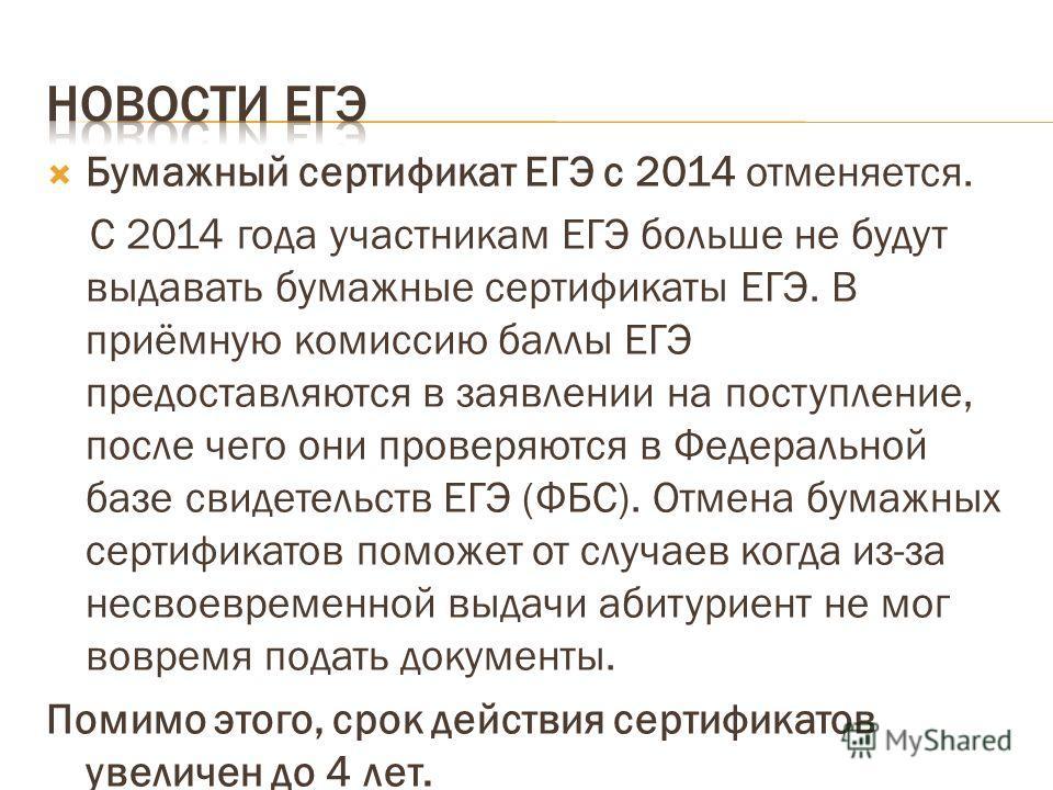 Бумажный сертификат ЕГЭ с 2014 отменяется. С 2014 года участникам ЕГЭ больше не будут выдавать бумажные сертификаты ЕГЭ. В приёмную комиссию баллы ЕГЭ предоставляются в заявлении на поступление, после чего они проверяются в Федеральной базе свидетель