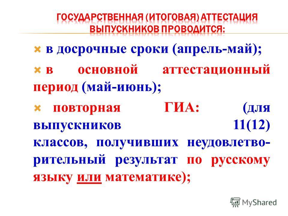 в досрочные сроки (апрель-май); в основной аттестационный период (май-июнь); повторная ГИА: (для выпускников 11(12) классов, получивших неудовлетво- рительный результат по русскому языку или математике);