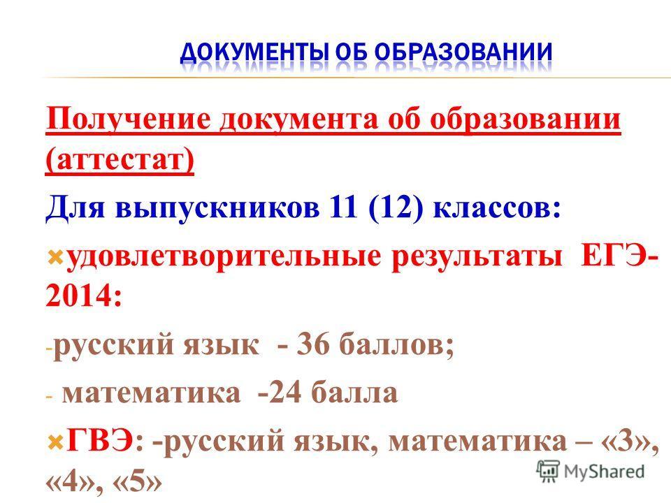 Получение документа об образовании (аттестат) Для выпускников 11 (12) классов: удовлетворительные результаты ЕГЭ- 2014: - русский язык - 36 баллов; - математика -24 балла ГВЭ: -русский язык, математика – «3», «4», «5»