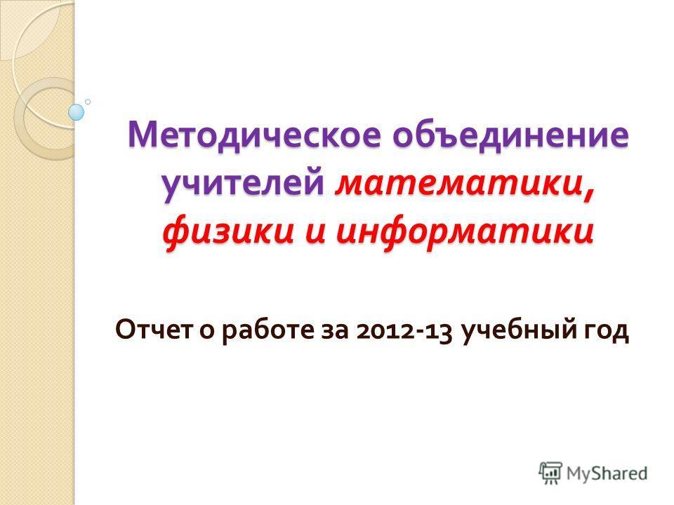 Методическое объединение учителей математики, физики и информатики Отчет о работе за 2012-13 учебный год