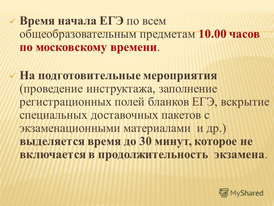 Время начала ЕГЭ по всем общеобразовательным предметам 10.00 часов по московскому времени. На подготовительные мероприятия (проведение инструктажа, заполнение регистрационных полей бланков ЕГЭ, вскрытие специальных доставочных пакетов с экзаменационн