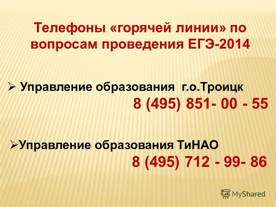 Телефоны «горячей линии» по вопросам проведения ЕГЭ-2014 Управление образования г.о.Троицк 8 (495) 851- 00 - 55 Управление образования ТиНАО 8 (495) 712 - 99- 86