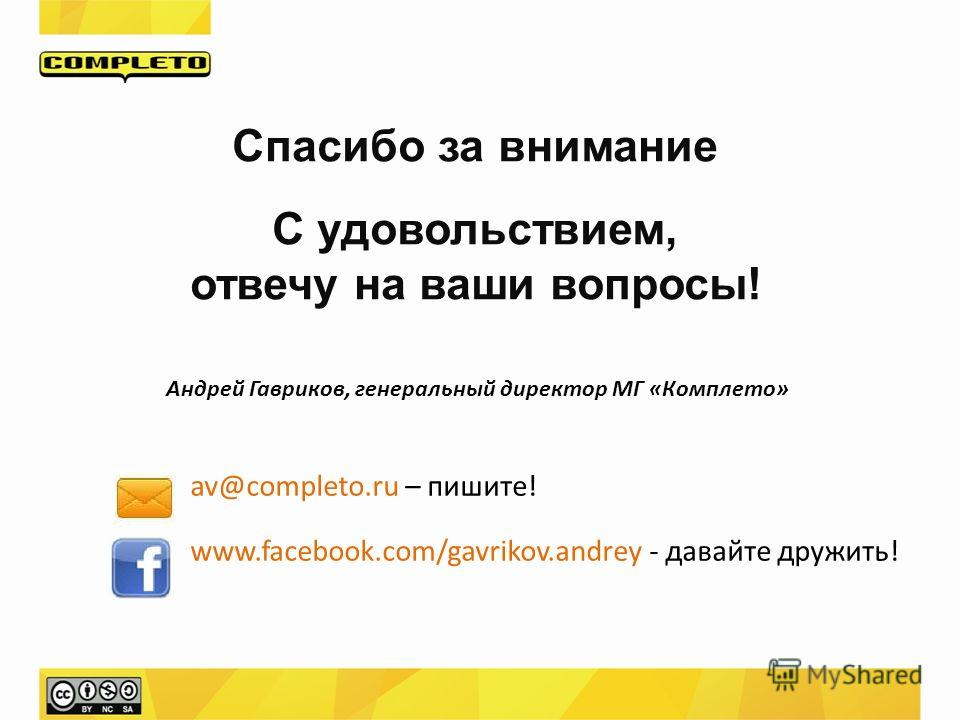 Спасибо за внимание С удовольствием, отвечу на ваши вопросы! av@completo.ru – пишите! www.facebook.com/gavrikov.andrey - давайте дружить! Андрей Гавриков, генеральный директор МГ «Комплето»