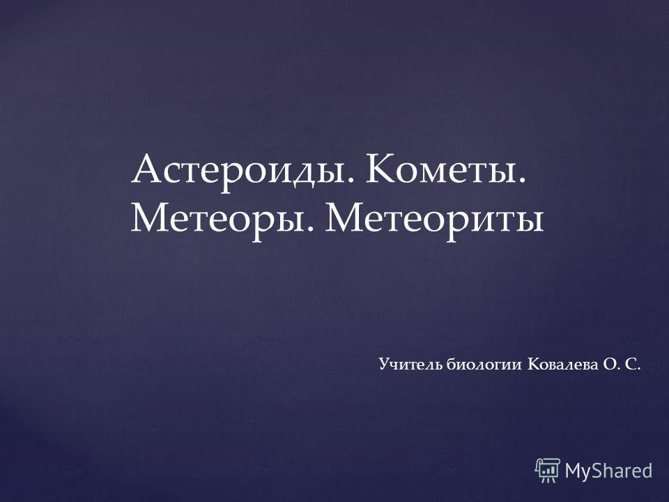 Астероиды. Кометы. Метеоры. Метеориты Учитель биологии Ковалева О. С.