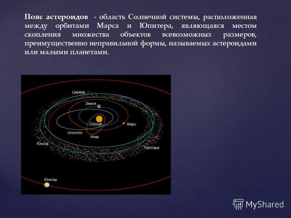 Пояс астероидов - область Солнечной системы, расположенная между орбитами Марса и Юпитера, являющаяся местом скопления множества объектов всевозможных размеров, преимущественно неправильной формы, называемых астероидами или малыми планетами.