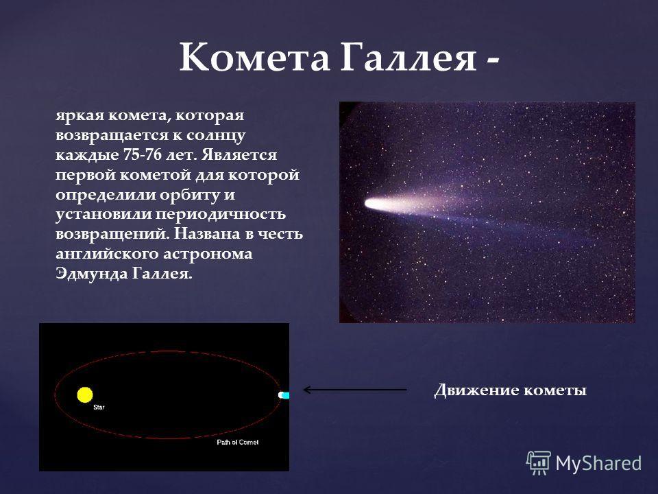 Комета Галлея - яркая комета, которая возвращается к солнцу каждые 75-76 лет. Является первой кометой для которой определили орбиту и установили периодичность возвращений. Названа в честь английского астронома Эдмунда Галлея. Движение кометы