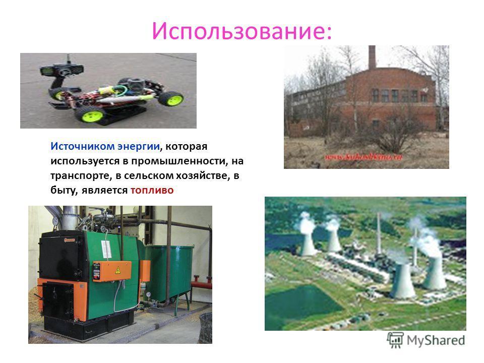Использование: Источником энергии, которая используется в промышленности, на транспорте, в сельском хозяйстве, в быту, является топливо