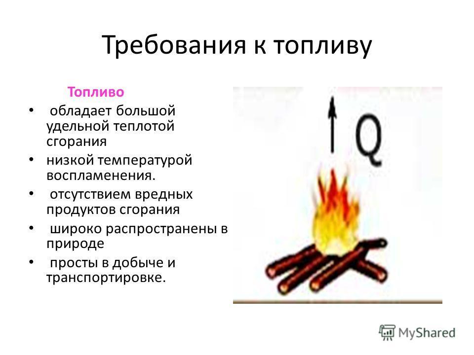 Требования к топливу Топливо обладает большой удельной теплотой сгорания низкой температурой воспламенения. отсутствием вредных продуктов сгорания широко распространены в природе просты в добыче и транспортировке.