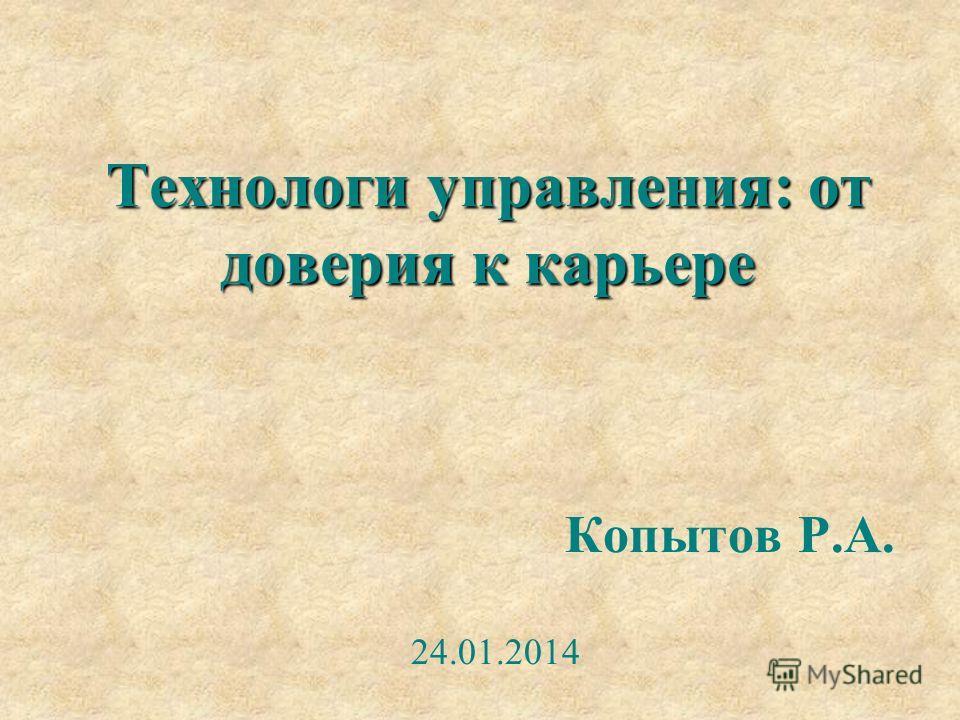 Технологи управления: от доверия к карьере Копытов Р.А. 24.01.2014