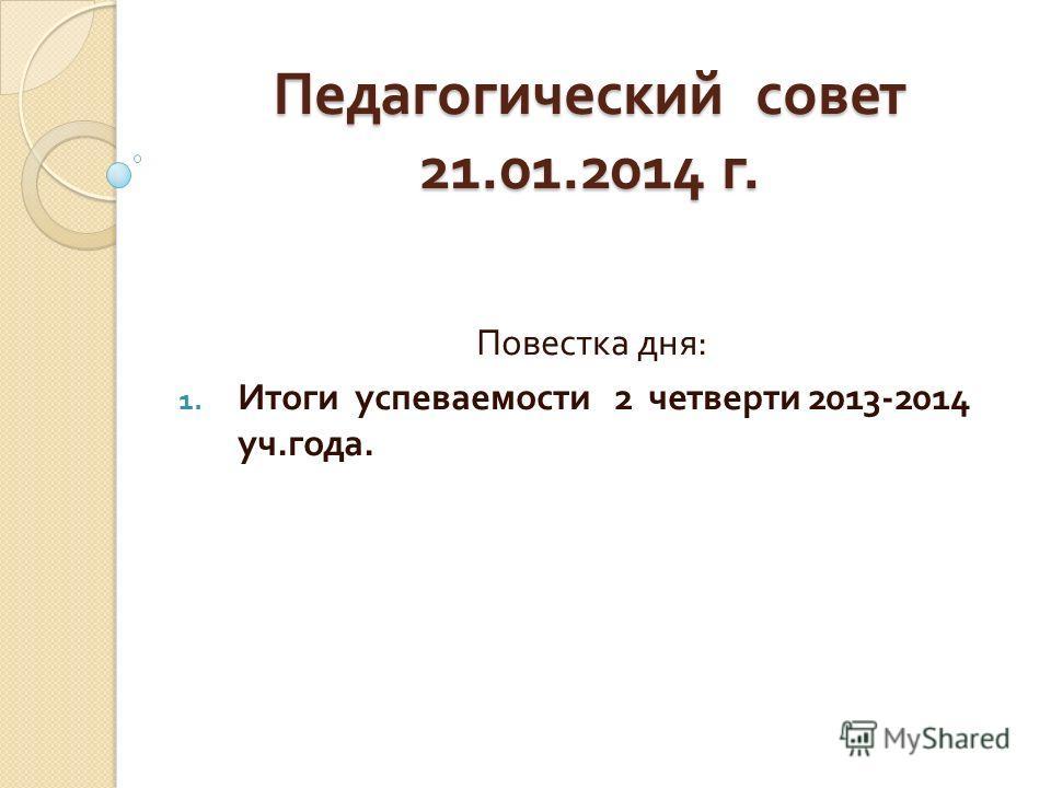 Педагогический совет 21.01.2014 г. Повестка дня : 1. Итоги успеваемости 2 четверти 2013-2014 уч. года.
