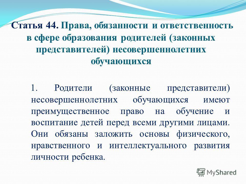 Статья 44. Права, обязанности и ответственность в сфере образования родителей (законных представителей) несовершеннолетних обучающихся 1. Родители (законные представители) несовершеннолетних обучающихся имеют преимущественное право на обучение и восп