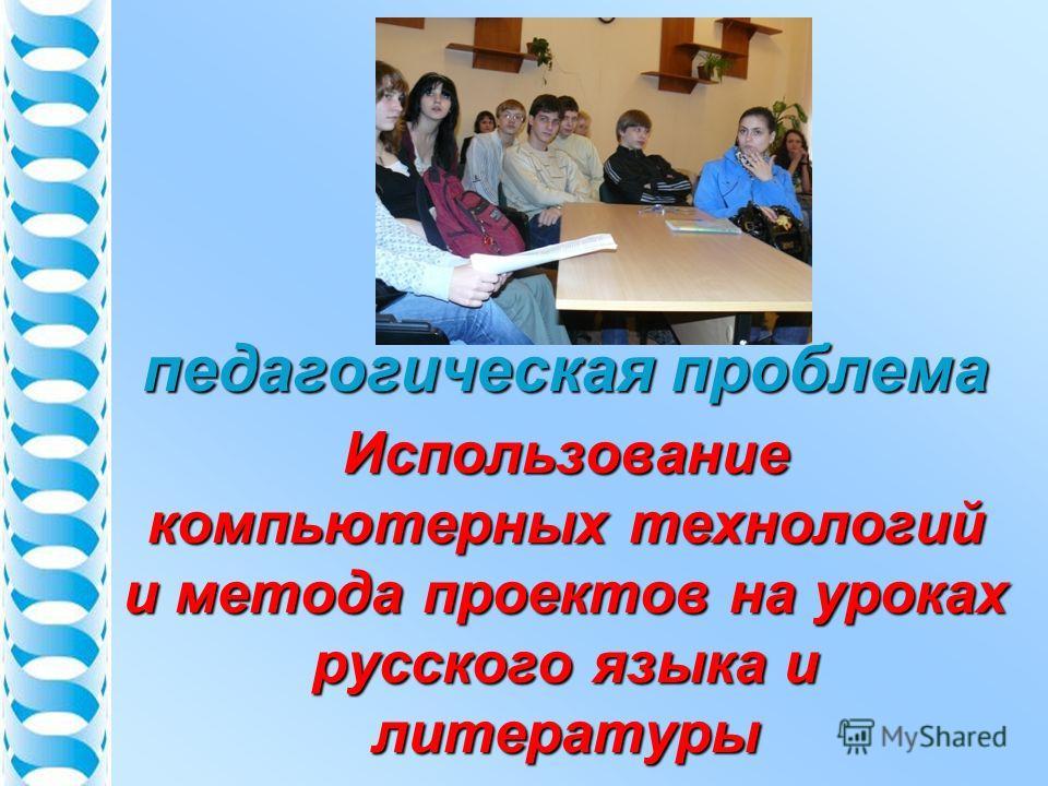 педагогическая проблема Использование компьютерных технологий и метода проектов на уроках русского языка и литературы