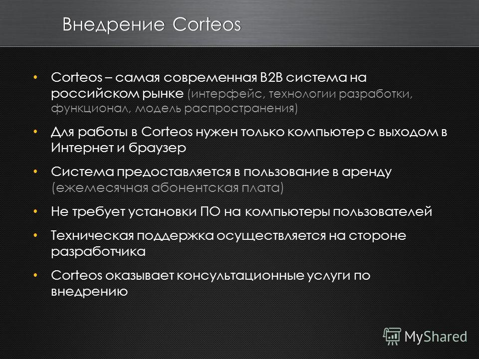 Внедрение Corteos Corteos – самая современная B2B система на российском рынке (интерфейс, технологии разработки, функционал, модель распространения) Для работы в Corteos нужен только компьютер с выходом в Интернет и браузер Система предоставляется в