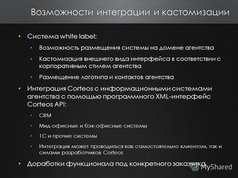 Возможности интеграции и кастомизации Система white label: Возможность размещения системы на домене агентства Кастомизация внешнего вида интерфейса в соответствии с корпоративным стилем агентства Размещение логотипа и контактов агентства Интеграция C