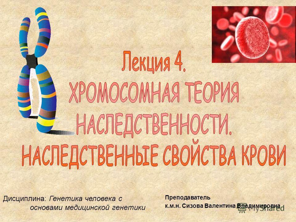 Дисциплина: Генетика человека с основами медицинской генетики Преподаватель к.м.н. Сизова Валентина Владимировна