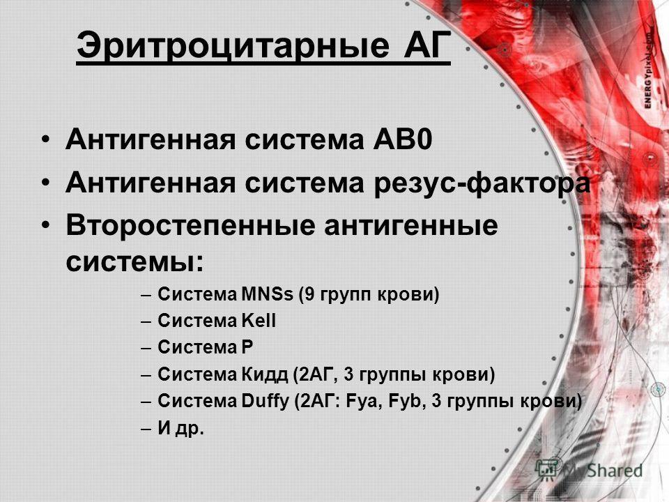 Эритроцитарные АГ Антигенная система АВ0 Антигенная система резус-фактора Второстепенные антигенные системы: –Система MNSs (9 групп крови) –Система Kell –Система Р –Система Кидд (2АГ, 3 группы крови) –Система Duffy (2АГ: Fya, Fyb, 3 группы крови) –И