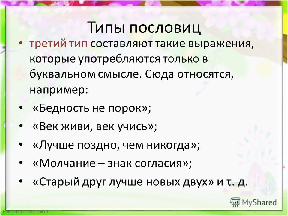 FokinaLida.75@mail.ru Типы пословиц третий тип составляют такие выражения, которые употребляются только в буквальном смысле. Сюда относятся, например: «Бедность не порок»; «Век живи, век учись»; «Лучше поздно, чем никогда»; «Молчание – знак согласия»