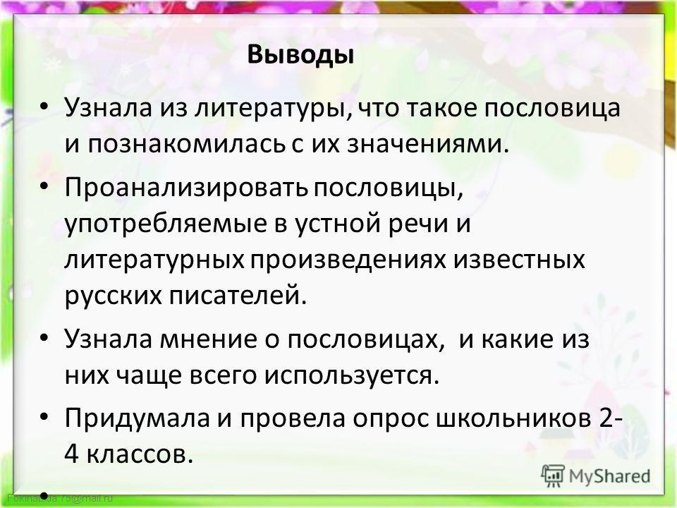 FokinaLida.75@mail.ru Узнала из литературы, что такое пословица и познакомилась с их значениями. Проанализировать пословицы, употребляемые в устной речи и литературных произведениях известных русских писателей. Узнала мнение о пословицах, и какие из