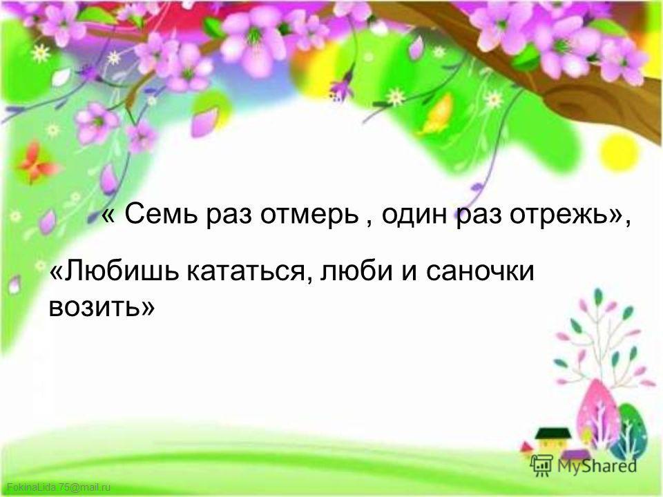 FokinaLida.75@mail.ru « Семь раз отмерь, один раз отрежь», «Любишь кататься, люби и саночки возить»