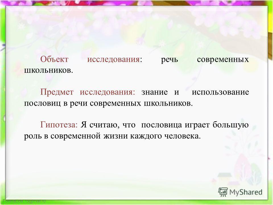 FokinaLida.75@mail.ru Объект исследования: речь современных школьников. Предмет исследования: знание и использование пословиц в речи современных школьников. Гипотеза: Я считаю, что пословица играет большую роль в современной жизни каждого человека.