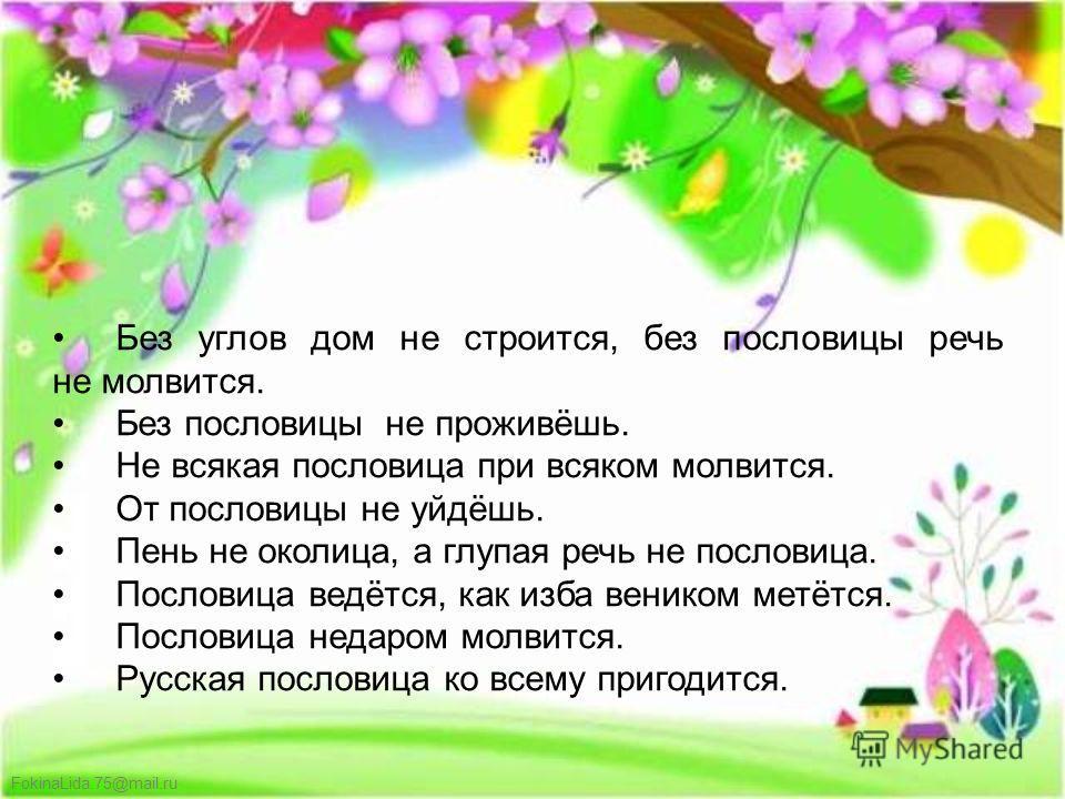 FokinaLida.75@mail.ru Без углов дом не строится, без пословицы речь не молвится. Без пословицы не проживёшь. Не всякая пословица при всяком молвится. От пословицы не уйдёшь. Пень не околица, а глупая речь не пословица. Пословица ведётся, как изба вен