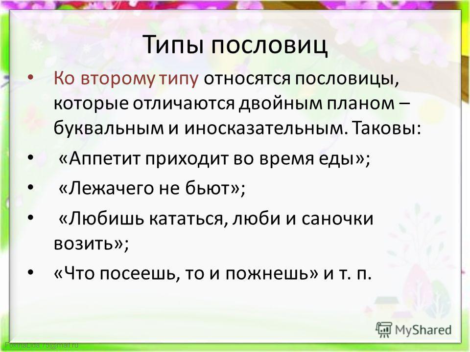 FokinaLida.75@mail.ru Типы пословиц Ко второму типу относятся пословицы, которые отличаются двойным планом – буквальным и иносказательным. Таковы: «Аппетит приходит во время еды»; «Лежачего не бьют»; «Любишь кататься, люби и саночки возить»; «Что пос