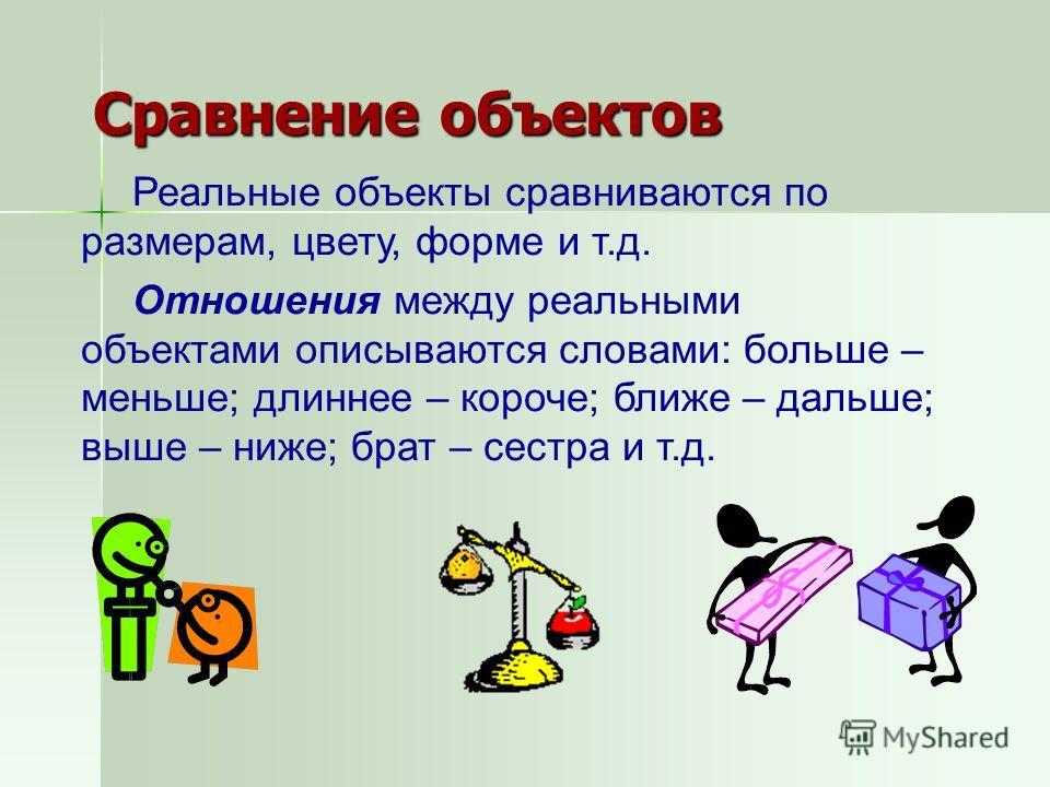Сравнение объектов Реальные объекты сравниваются по размерам, цвету, форме и т.д. Отношения между реальными объектами описываются словами: больше – меньше; длиннее – короче; ближе – дальше; выше – ниже; брат – сестра и т.д.