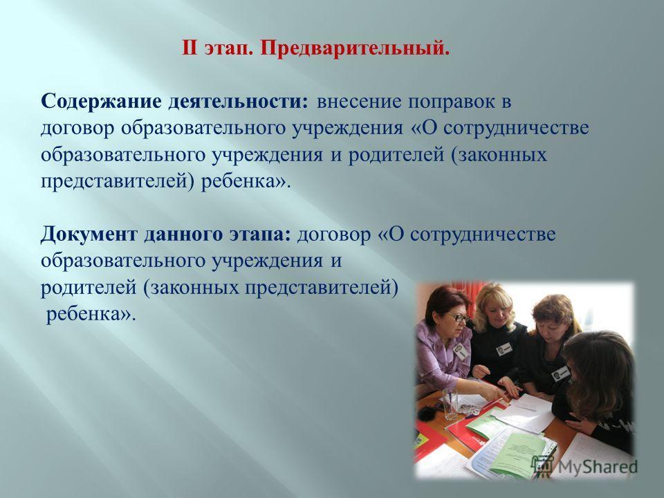 II этап. Предварительный. Содержание деятельности: внесение поправок в договор образовательного учреждения «О сотрудничестве образовательного учреждения и родителей (законных представителей) ребенка». Документ данного этапа: договор «О сотрудничестве
