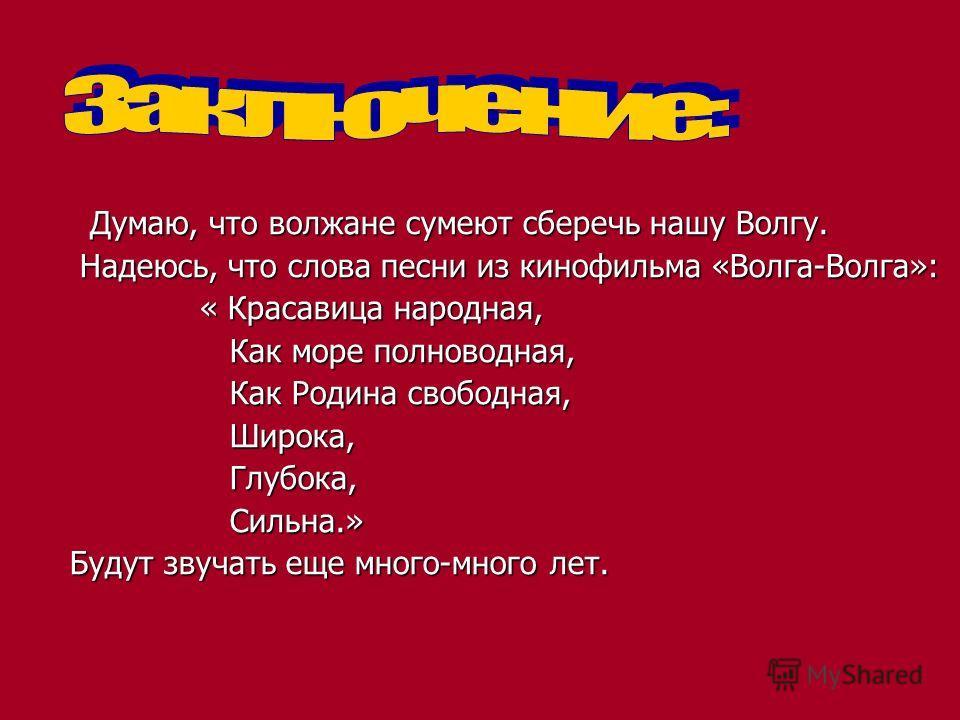 Думаю, что волжане сумеют сберечь нашу Волгу. Думаю, что волжане сумеют сберечь нашу Волгу. Надеюсь, что слова песни из кинофильма «Волга-Волга»: Надеюсь, что слова песни из кинофильма «Волга-Волга»: « Красавица народная, « Красавица народная, Как мо