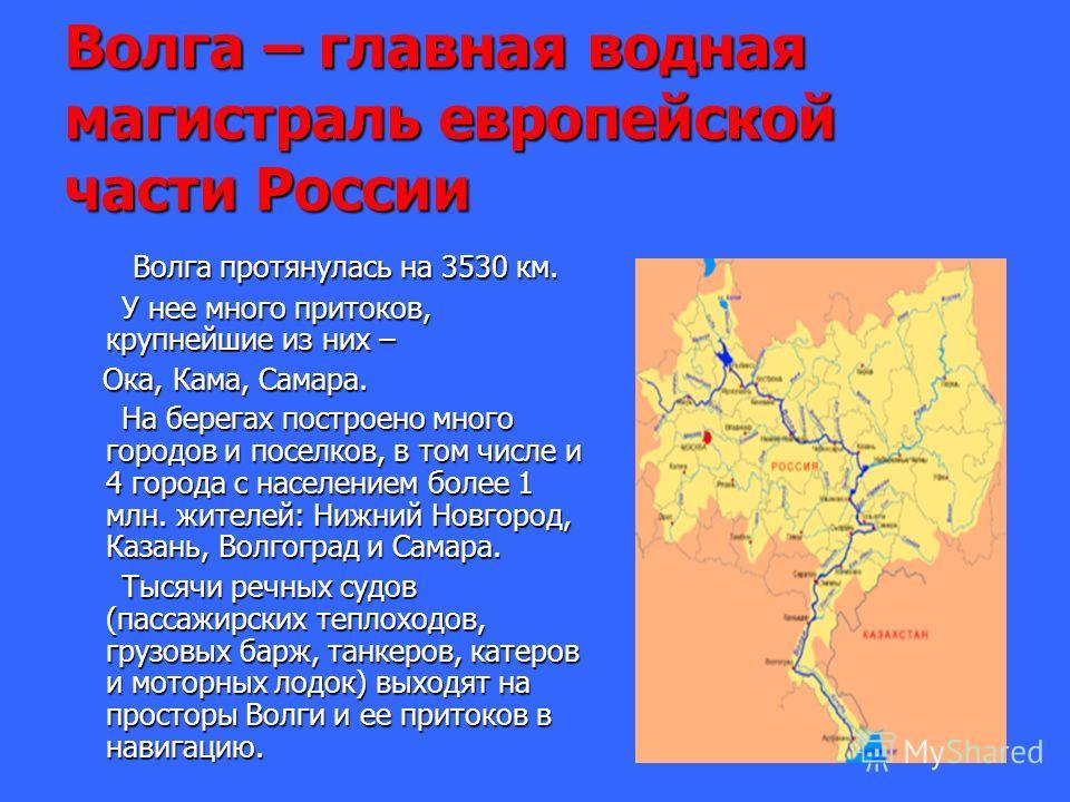 Волга – главная водная магистраль европейской части России Волга протянулась на 3530 км. Волга протянулась на 3530 км. У нее много притоков, крупнейшие из них – У нее много притоков, крупнейшие из них – Ока, Кама, Самара. Ока, Кама, Самара. На берега