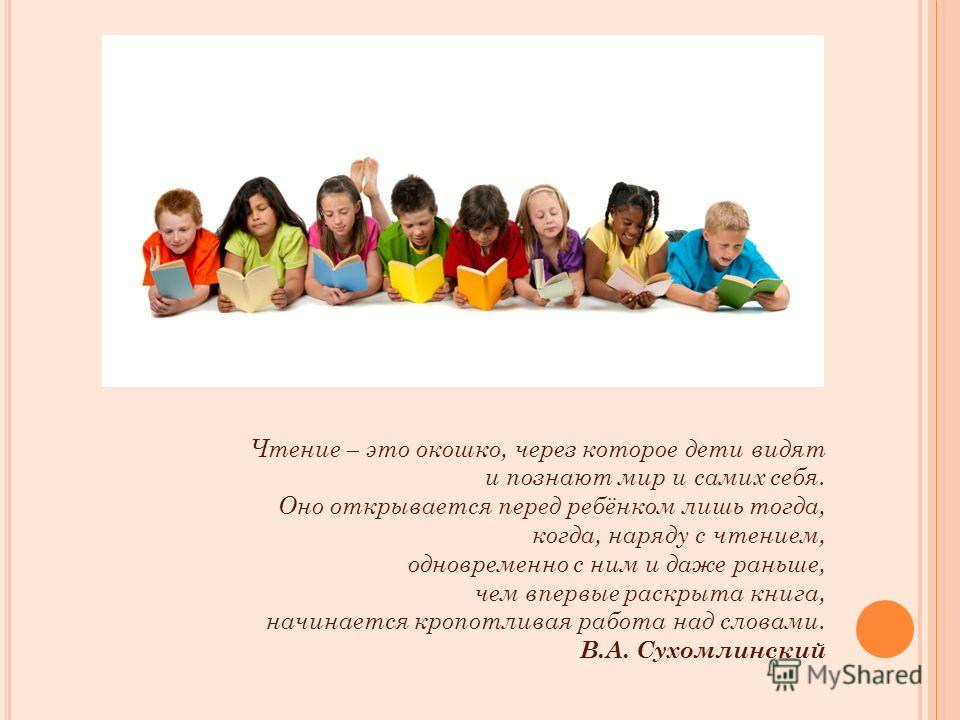 Чтение – это окошко, через которое дети видят и познают мир и самих себя. Оно открывается перед ребёнком лишь тогда, когда, наряду с чтением, одновременно с ним и даже раньше, чем впервые раскрыта книга, начинается кропотливая работа над словами. В.А