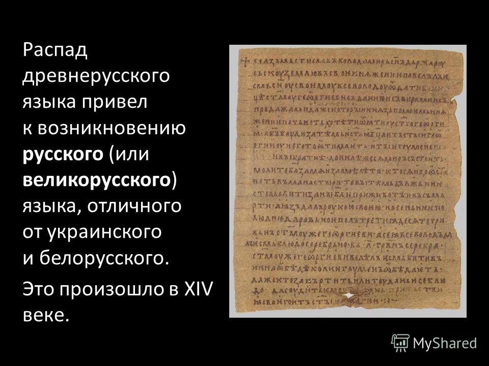 Распад древнерусского языка привел к возникновению русского (или великорусского) языка, отличного от украинского и белорусского. Это произошло в XIV веке.