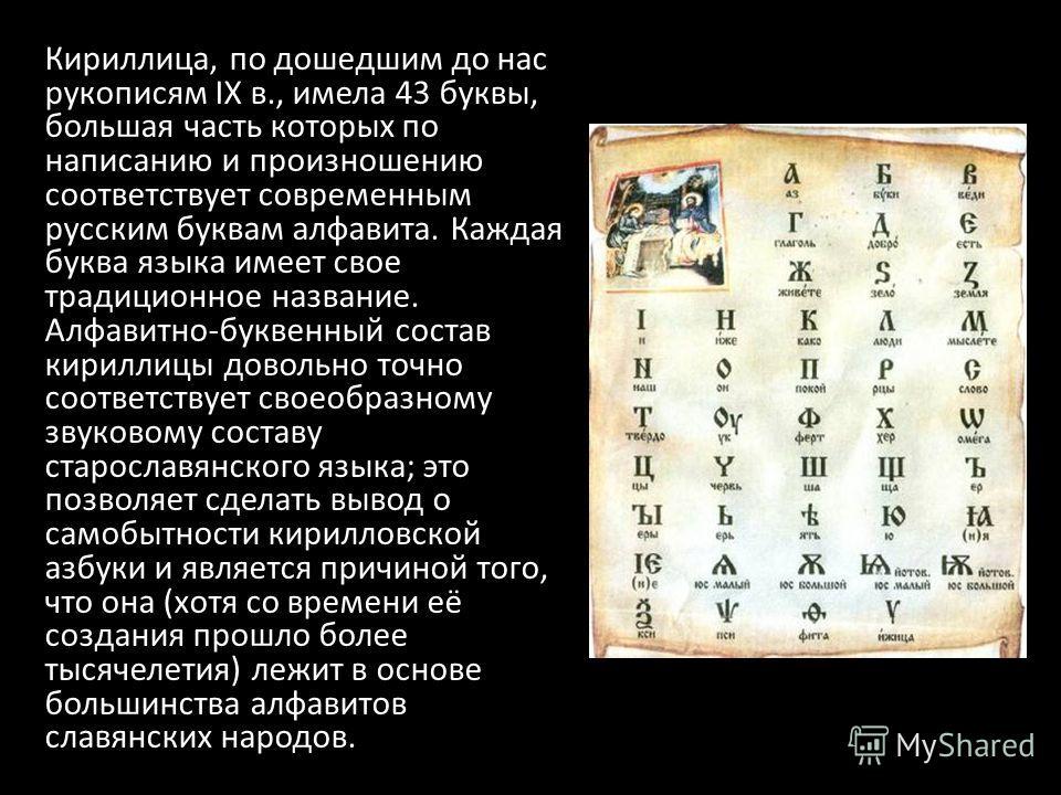 Кириллица, по дошедшим до нас рукописям IX в., имела 43 буквы, большая часть которых по написанию и произношению соответствует современным русским буквам алфавита. Каждая буква языка имеет свое традиционное название. Алфавитно-буквенный состав кирилл