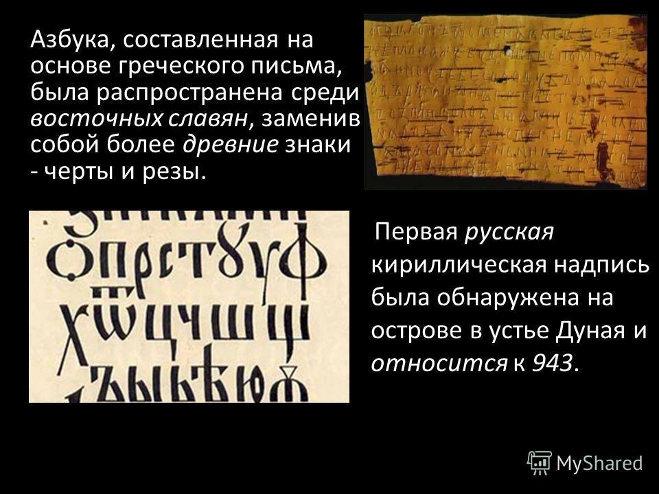 Азбука, составленная на основе греческого письма, была распространена среди восточных славян, заменив собой более древние знаки - черты и резы. Первая русская кириллическая надпись была обнаружена на острове в устье Дуная и относится к 943.