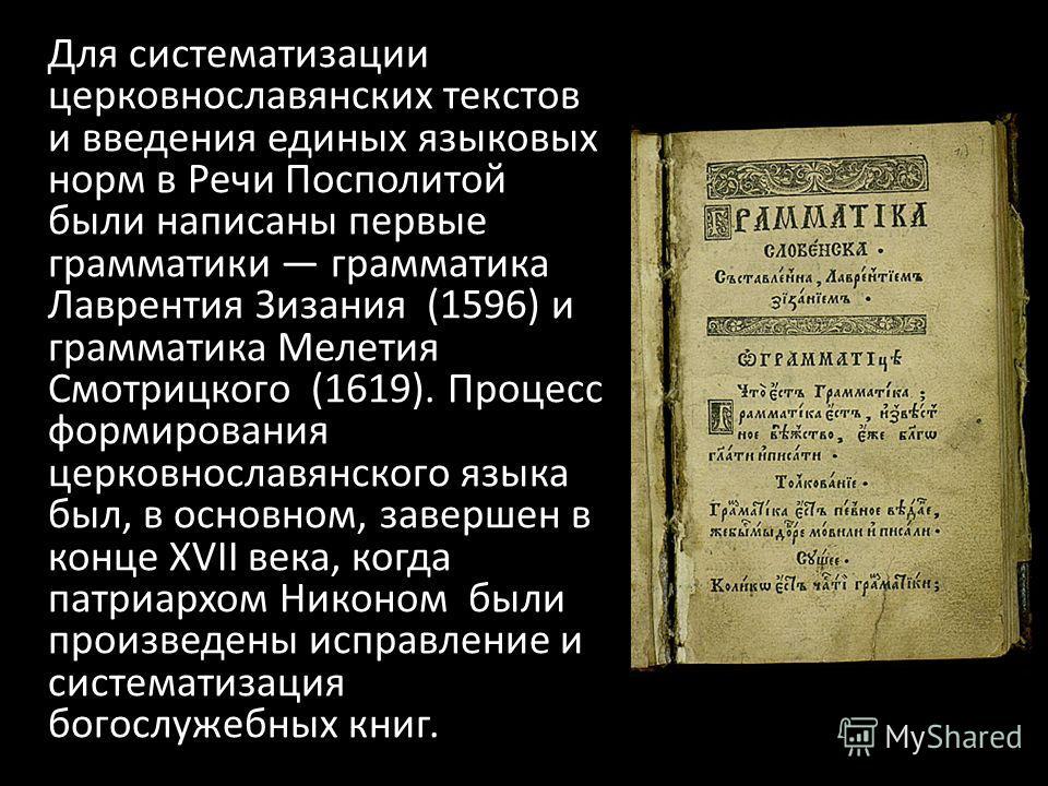Для систематизации церковнославянских текстов и введения единых языковых норм в Речи Посполитой были написаны первые грамматики грамматика Лаврентия Зизания (1596) и грамматика Мелетия Смотрицкого (1619). Процесс формирования церковнославянского язык