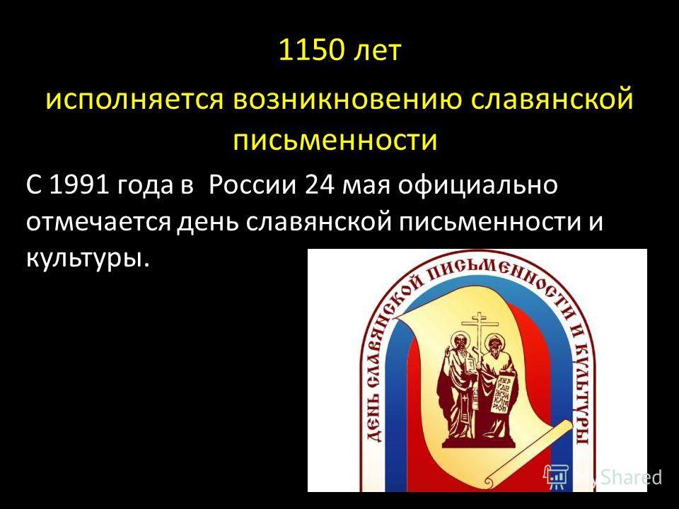 1150 лет исполняется возникновению славянской письменности С 1991 года в России 24 мая официально отмечается день славянской письменности и культуры.