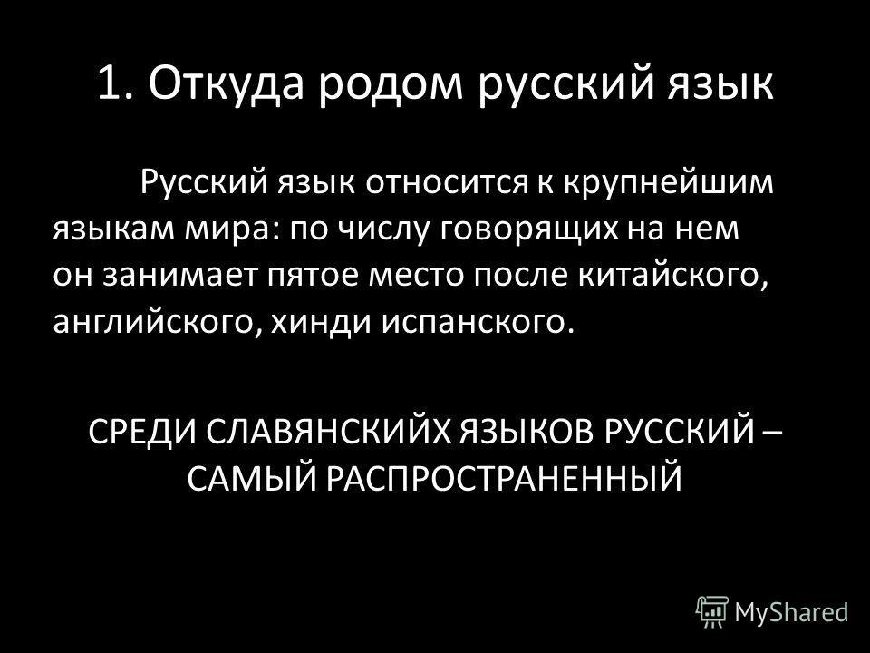 1. Откуда родом русский язык Русский язык относится к крупнейшим языкам мира: по числу говорящих на нем он занимает пятое место после китайского, английского, хинди испанского. СРЕДИ СЛАВЯНСКИЙХ ЯЗЫКОВ РУССКИЙ – САМЫЙ РАСПРОСТРАНЕННЫЙ