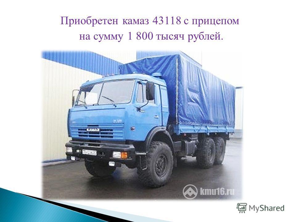 Приобретен камаз 43118 с прицепом на сумму 1 800 тысяч рублей.