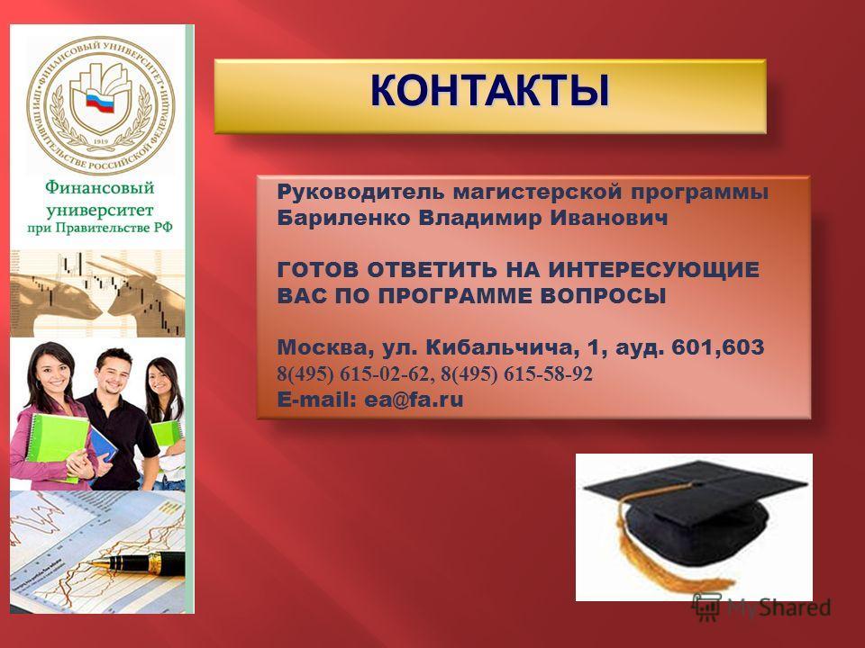 КОНТАКТЫ Руководитель магистерской программы Бариленко Владимир Иванович ГОТОВ ОТВЕТИТЬ НА ИНТЕРЕСУЮЩИЕ ВАС ПО ПРОГРАММЕ ВОПРОСЫ Москва, ул. Кибальчича, 1, ауд. 601,603 8(495) 615-02-62, 8(495) 615-58-92 E-mail: ea@fa.ru