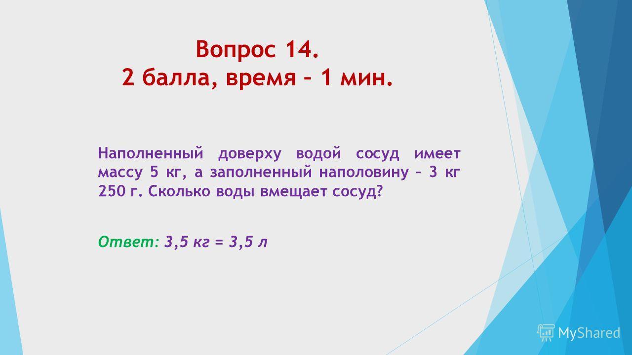 Вопрос 14. 2 балла, время – 1 мин. Наполненный доверху водой сосуд имеет массу 5 кг, а заполненный наполовину – 3 кг 250 г. Сколько воды вмещает сосуд? Ответ: 3,5 кг = 3,5 л