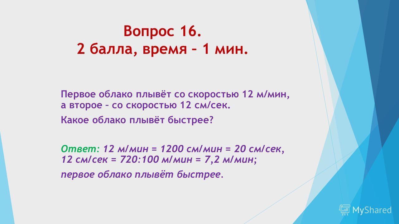 Вопрос 16. 2 балла, время – 1 мин. Первое облако плывёт со скоростью 12 м/мин, а второе – со скоростью 12 см/сек. Какое облако плывёт быстрее? Ответ: 12 м/мин = 1200 см/мин = 20 см/сек, 12 см/сек = 720:100 м/мин = 7,2 м/мин; первое облако плывёт быст