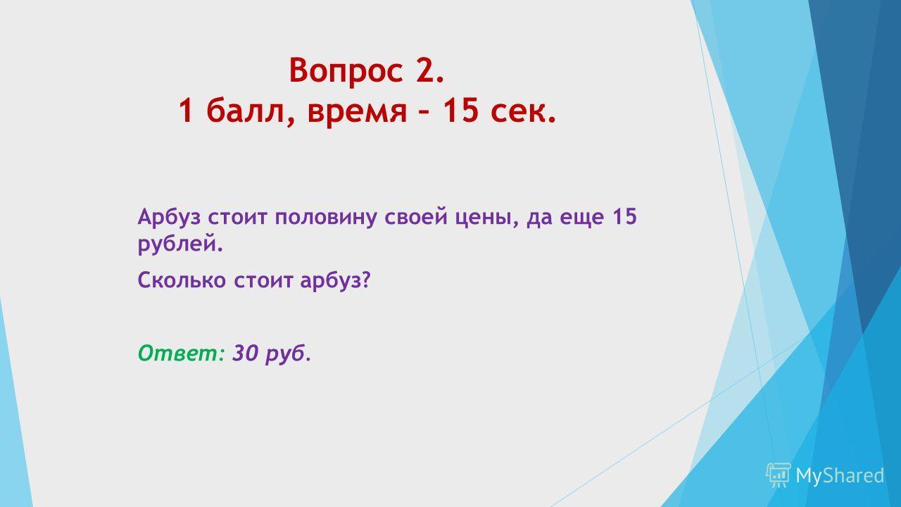 Вопрос 2. 1 балл, время – 15 сек. Арбуз стоит половину своей цены, да еще 15 рублей. Сколько стоит арбуз? Ответ: 30 руб.