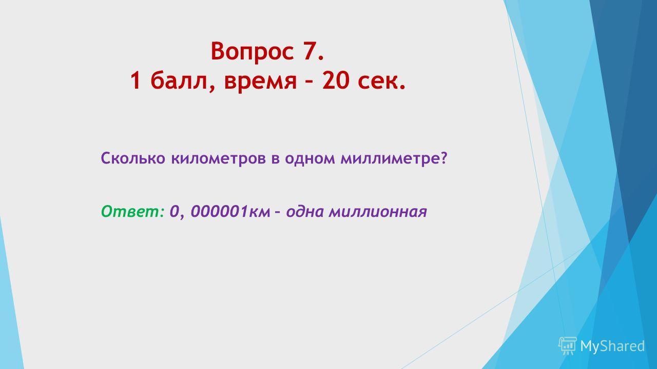 Вопрос 7. 1 балл, время – 20 сек. Сколько километров в одном миллиметре? Ответ: 0, 000001км – одна миллионная
