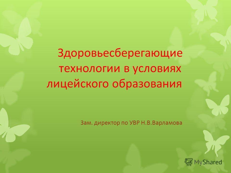 Здоровьесберегающие технологии в условиях лицейского образования Зам. директор по УВР Н.В.Варламова