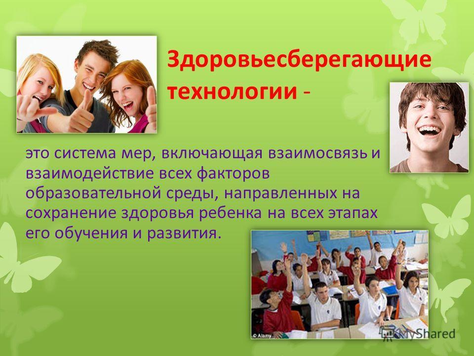 это система мер, включающая взаимосвязь и взаимодействие всех факторов образовательной среды, направленных на сохранение здоровья ребенка на всех этапах его обучения и развития. Здоровьесберегающие технологии -