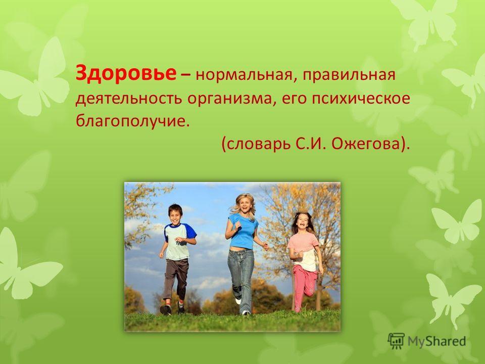 Здоровье – нормальная, правильная деятельность организма, его психическое благополучие. (словарь С.И. Ожегова).